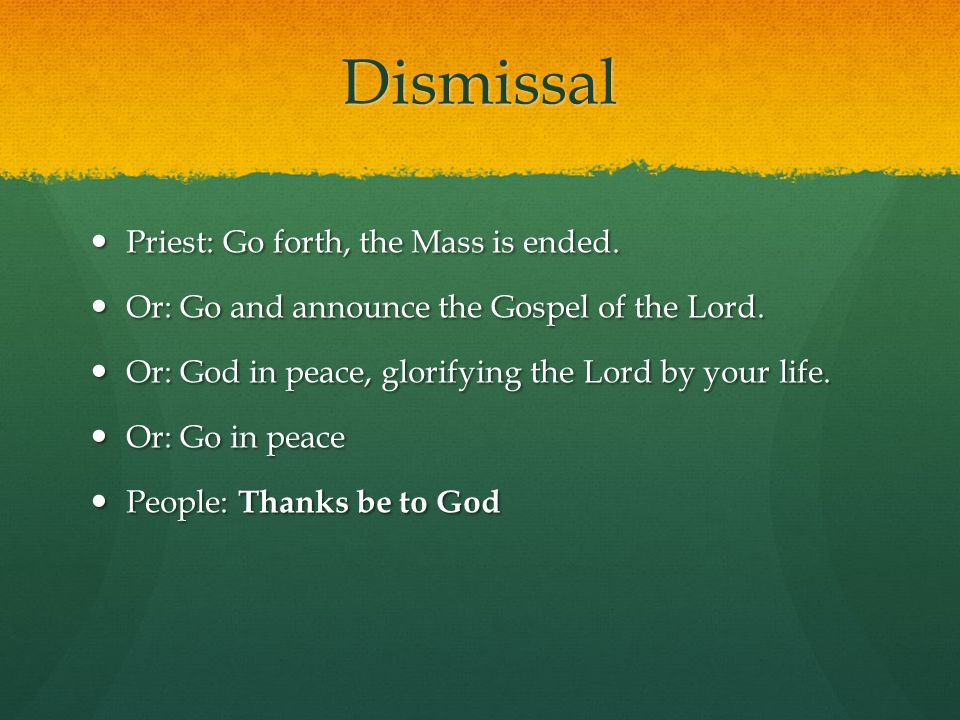 Dismissal Priest: Go forth, the Mass is ended. Priest: Go forth, the Mass is ended.