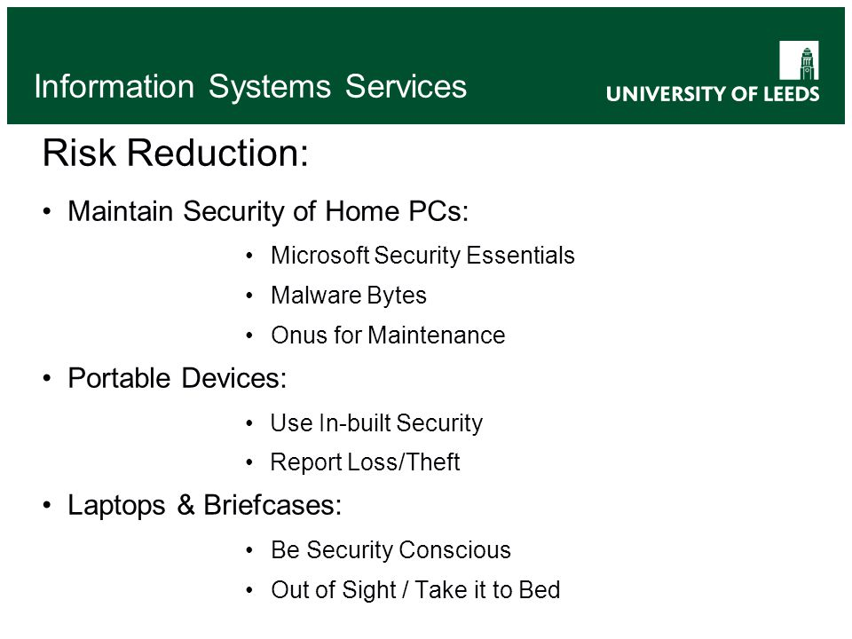 Information Systems Services Risk Reduction: Maintain Security of Home PCs: Microsoft Security Essentials Malware Bytes Onus for Maintenance Portable Devices: Use In-built Security Report Loss/Theft Laptops & Briefcases: Be Security Conscious Out of Sight / Take it to Bed