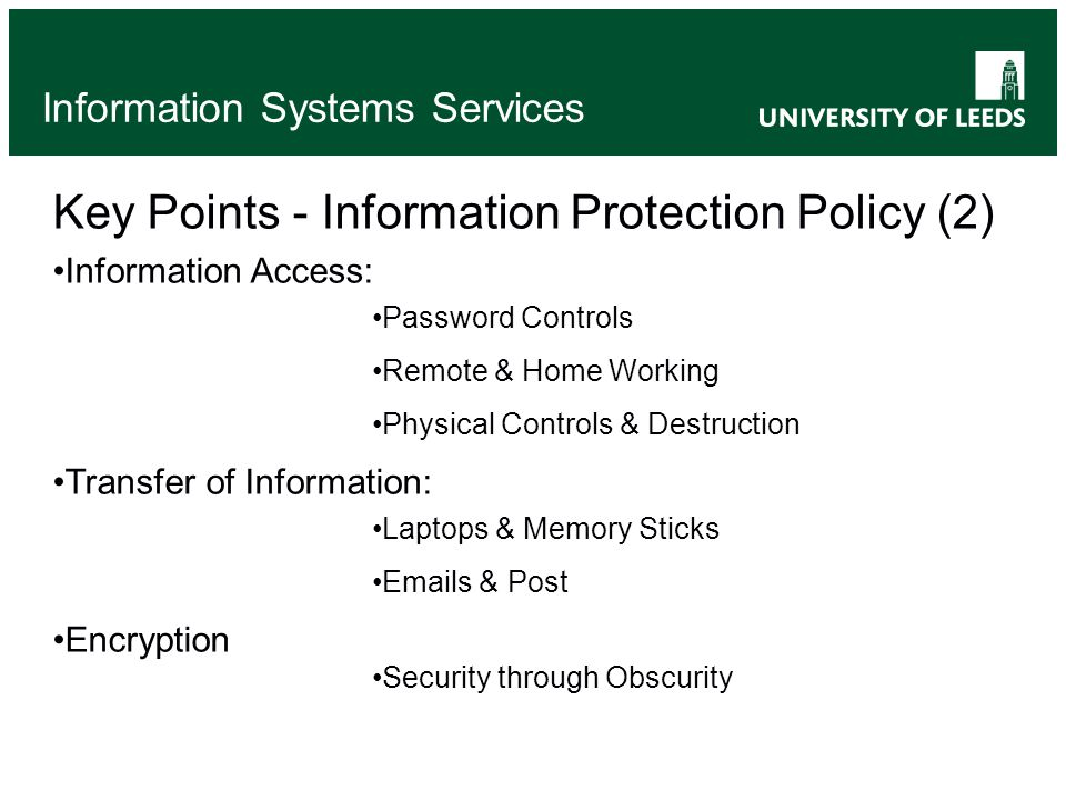 Information Systems Services Key Points - Information Protection Policy (2) Information Access: Password Controls Remote & Home Working Physical Controls & Destruction Transfer of Information: Laptops & Memory Sticks Emails & Post Encryption Security through Obscurity