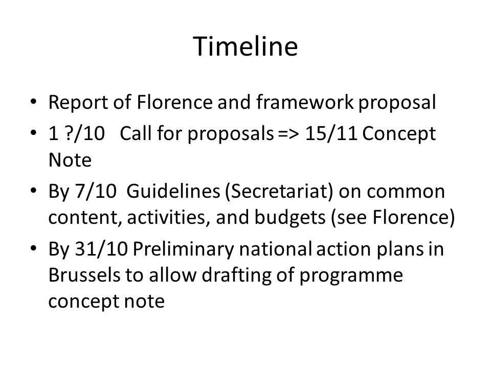 Timeline Report of Florence and framework proposal 1 /10 Call for proposals => 15/11 Concept Note By 7/10 Guidelines (Secretariat) on common content, activities, and budgets (see Florence) By 31/10 Preliminary national action plans in Brussels to allow drafting of programme concept note