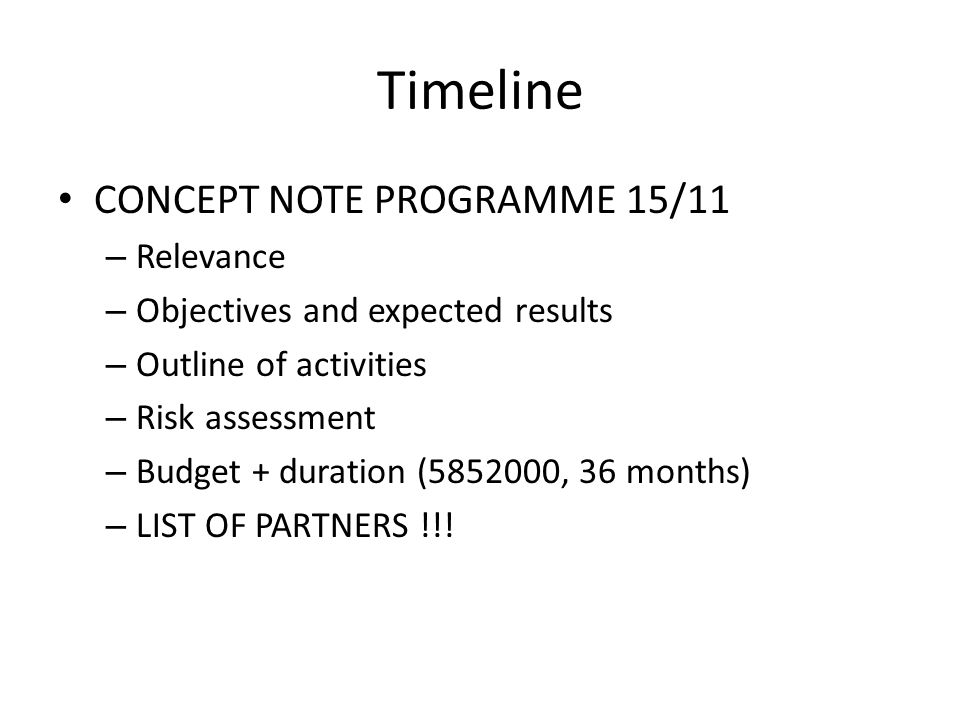 Timeline CONCEPT NOTE PROGRAMME 15/11 – Relevance – Objectives and expected results – Outline of activities – Risk assessment – Budget + duration (5852000, 36 months) – LIST OF PARTNERS !!!