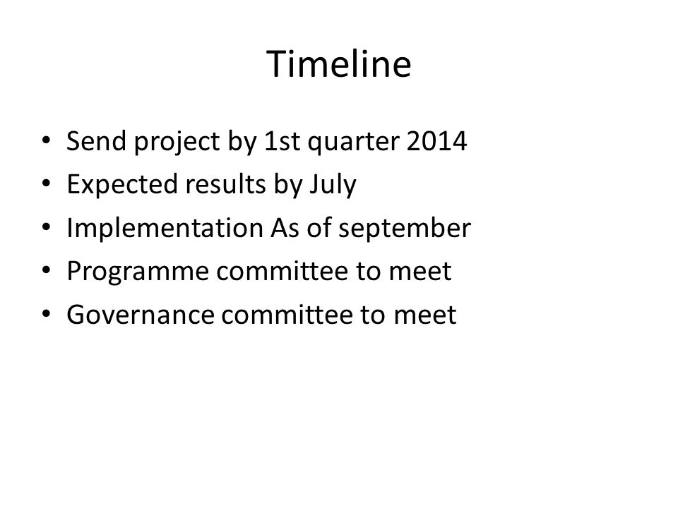 Timeline Send project by 1st quarter 2014 Expected results by July Implementation As of september Programme committee to meet Governance committee to meet