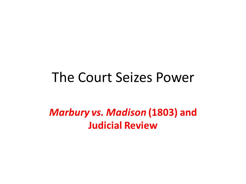 The Court Seizes Power Marbury vs. Madison (1803) and Judicial Review