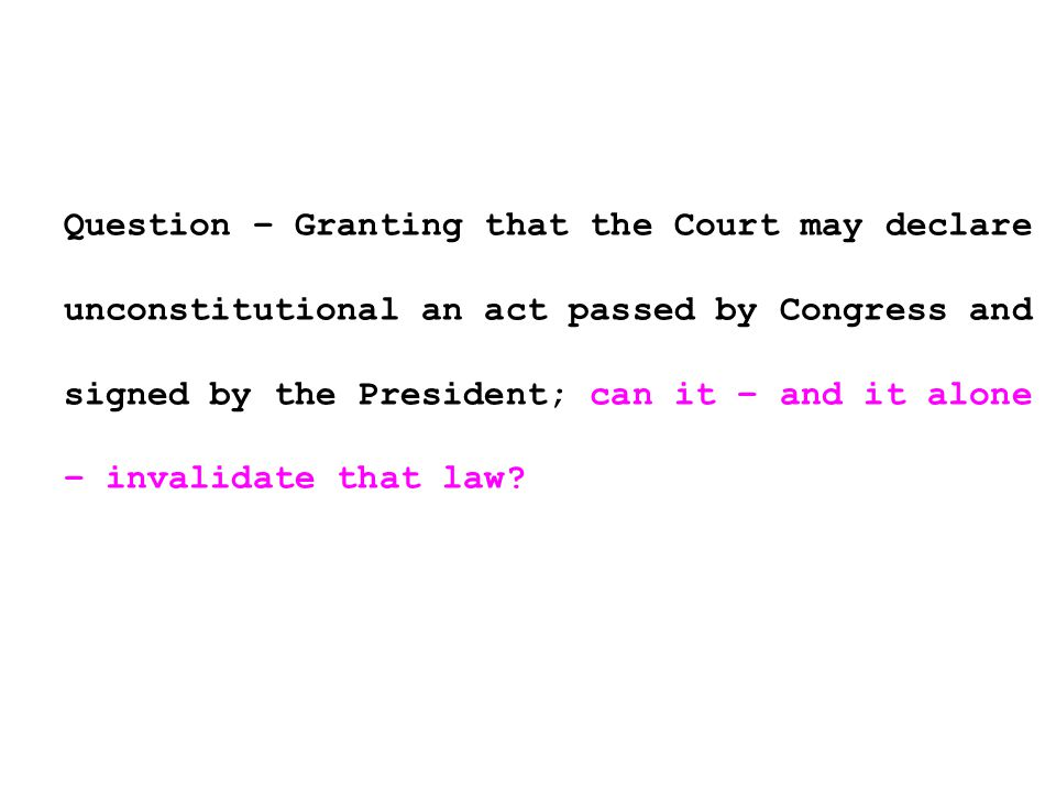 Question – Granting that the Court may declare unconstitutional an act passed by Congress and signed by the President; can it – and it alone – invalidate that law