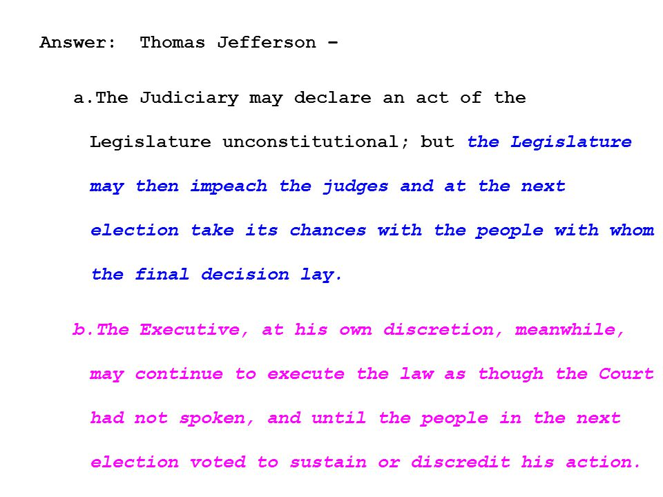 Answer: Thomas Jefferson – a.The Judiciary may declare an act of the Legislature unconstitutional; but the Legislature may then impeach the judges and at the next election take its chances with the people with whom the final decision lay.