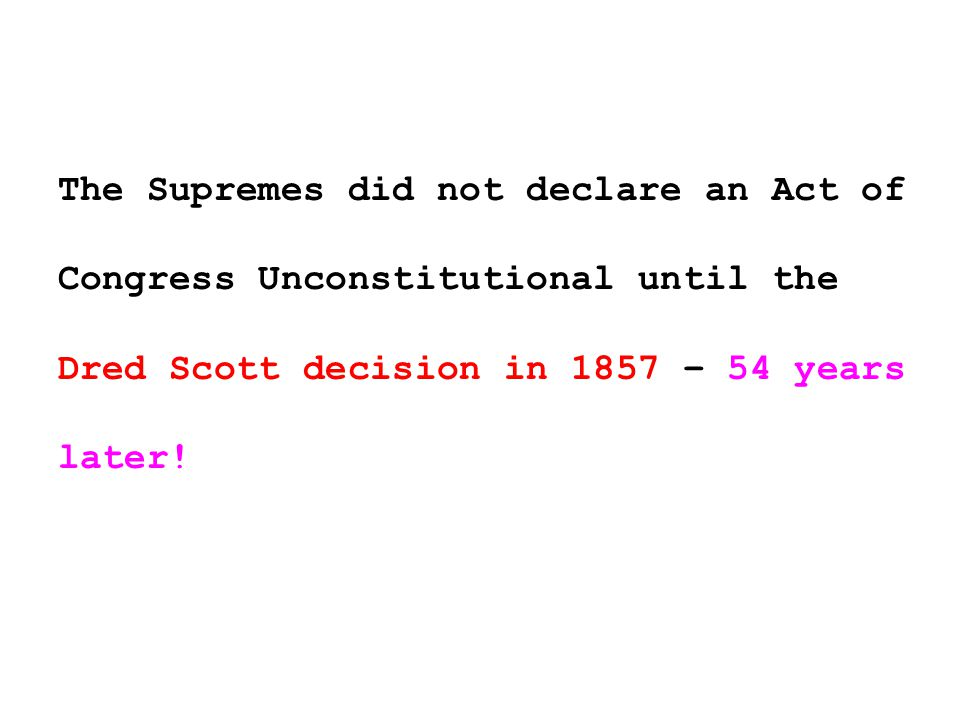 The Supremes did not declare an Act of Congress Unconstitutional until the Dred Scott decision in 1857 – 54 years later!