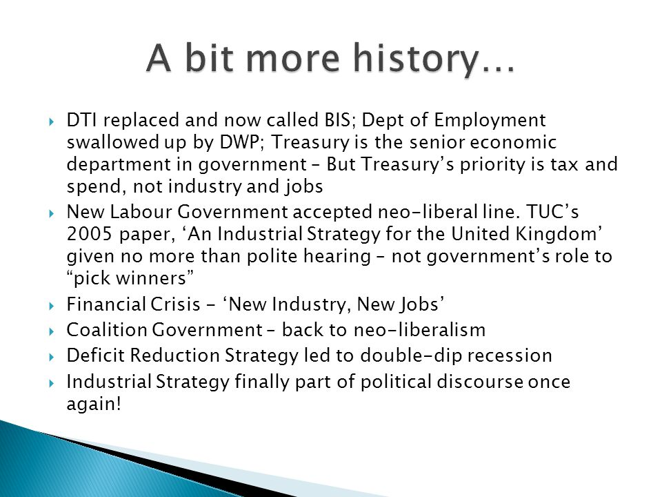  DTI replaced and now called BIS; Dept of Employment swallowed up by DWP; Treasury is the senior economic department in government – But Treasury's priority is tax and spend, not industry and jobs  New Labour Government accepted neo-liberal line.