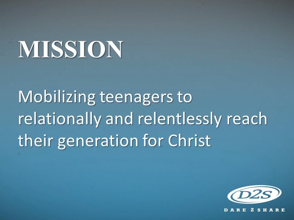 MISSION Mobilizing teenagers to relationally and relentlessly reach their generation for Christ