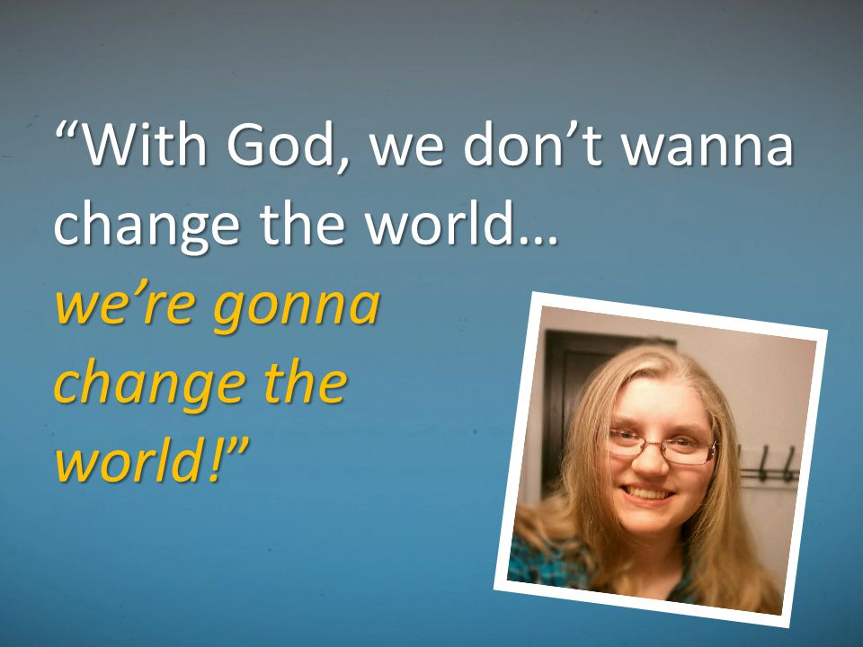 """With God, we don't wanna change the world… we're gonna change the world!"""