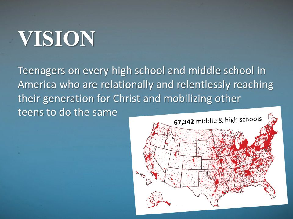 VISION Teenagers on every high school and middle school in America who are relationally and relentlessly reaching their generation for Christ and mobi