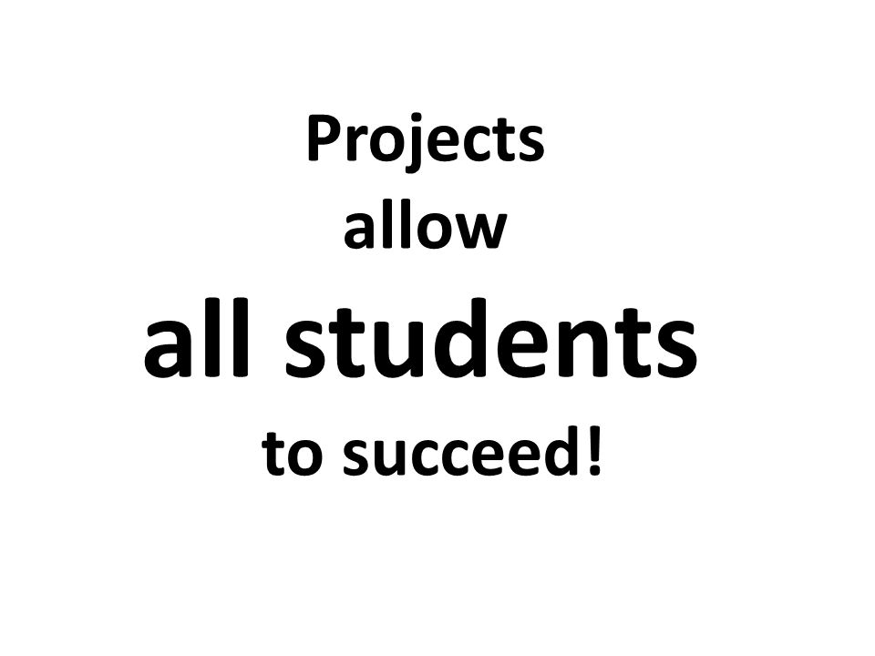 Projects allow all students to succeed!