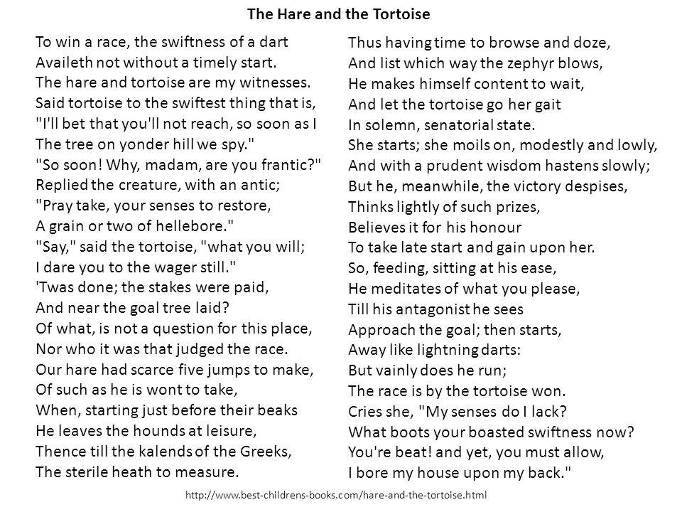 To win a race, the swiftness of a dart Availeth not without a timely start. The hare and tortoise are my witnesses. Said tortoise to the swiftest thin