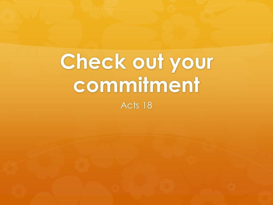 Check out your commitment Acts 18