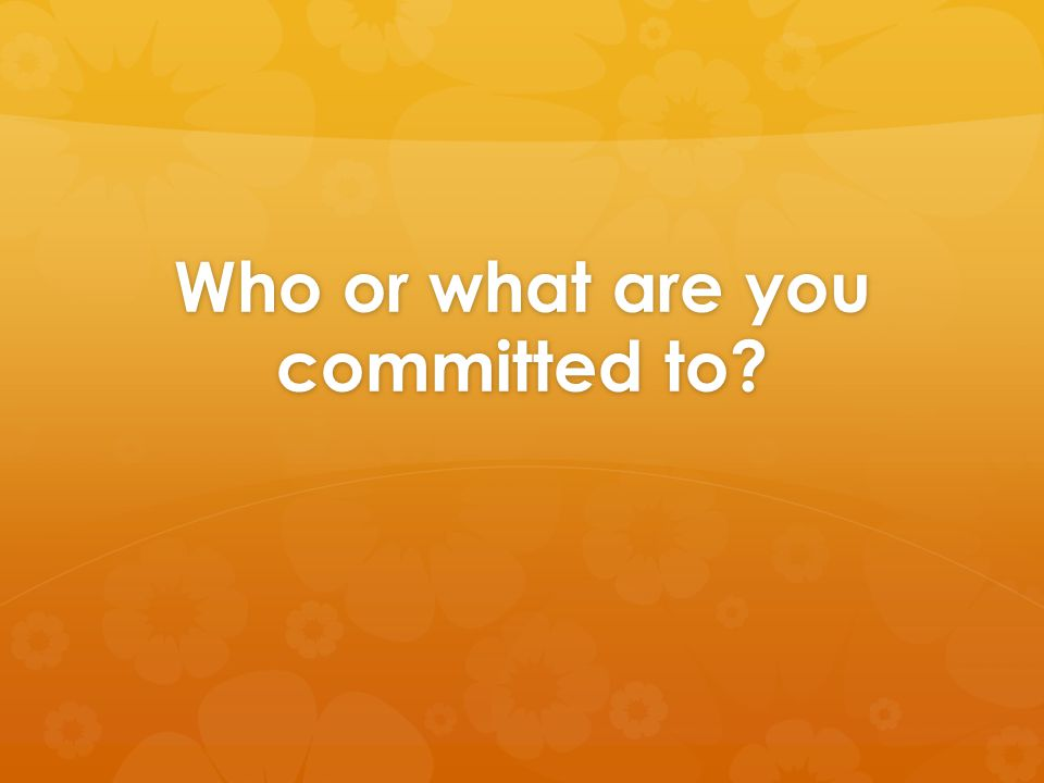 Who or what are you committed to?