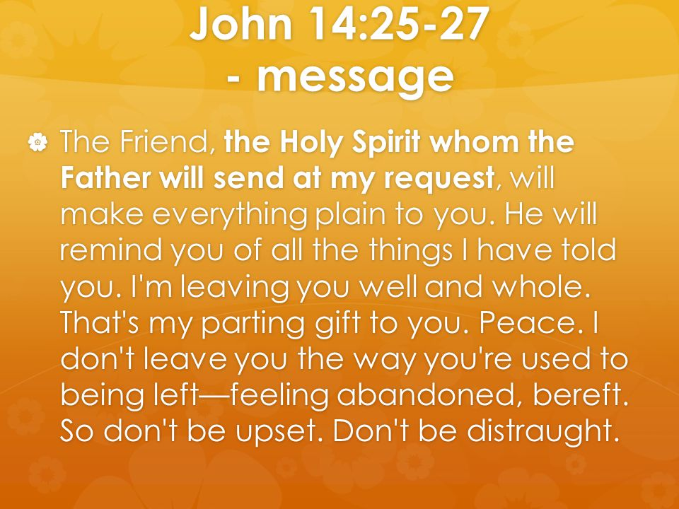 John 14:25-27 - message  The Friend, the Holy Spirit whom the Father will send at my request, will make everything plain to you. He will remind you o