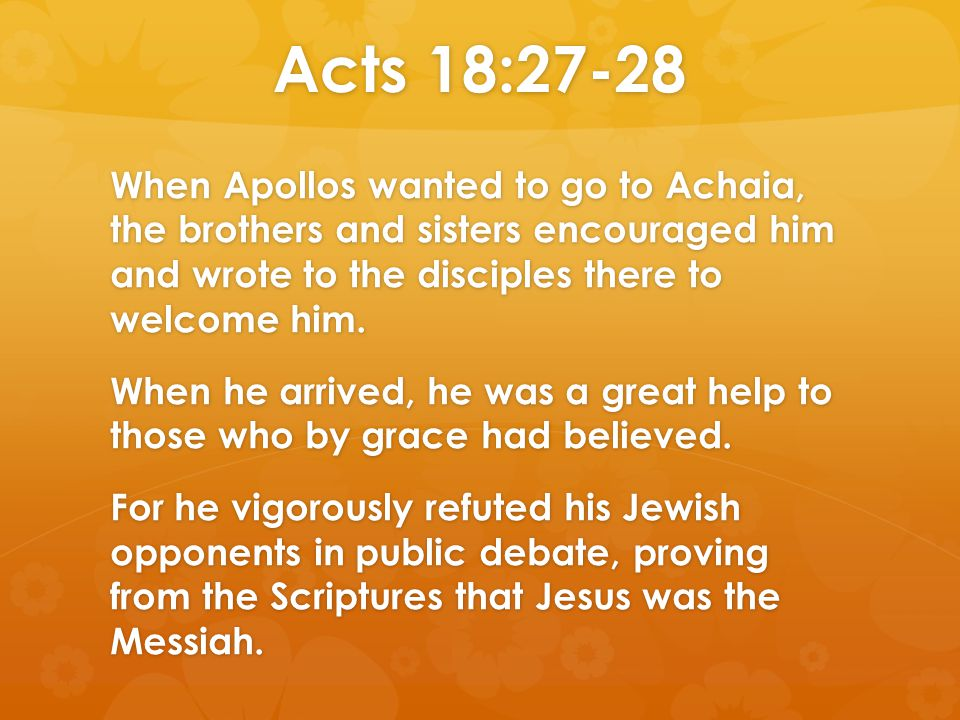 Acts 18:27-28 When Apollos wanted to go to Achaia, the brothers and sisters encouraged him and wrote to the disciples there to welcome him. When he ar