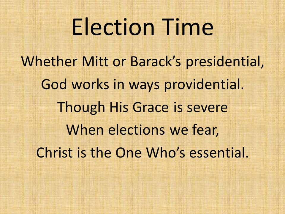 Election Time Whether Mitt or Barack's presidential, God works in ways providential. Though His Grace is severe When elections we fear, Christ is the