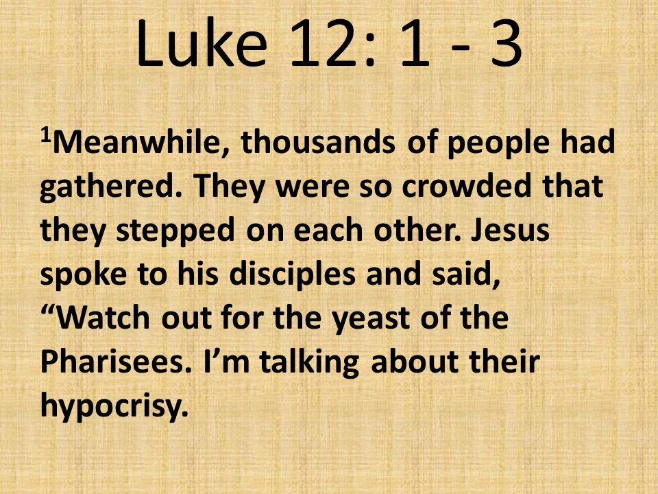 Luke 12: 1 - 3 2 Nothing has been covered that will not be exposed.