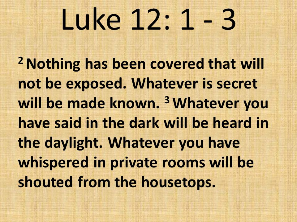 Luke 12: 1 - 3 2 Nothing has been covered that will not be exposed. Whatever is secret will be made known. 3 Whatever you have said in the dark will b