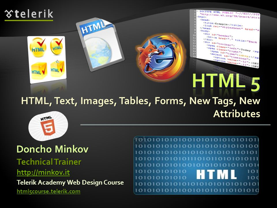 HTML, Text, Images, Tables, Forms, New Tags, New Attributes Doncho Minkov Telerik Academy Web Design Course html5course.telerik.com Technical Trainer http://minkov.it
