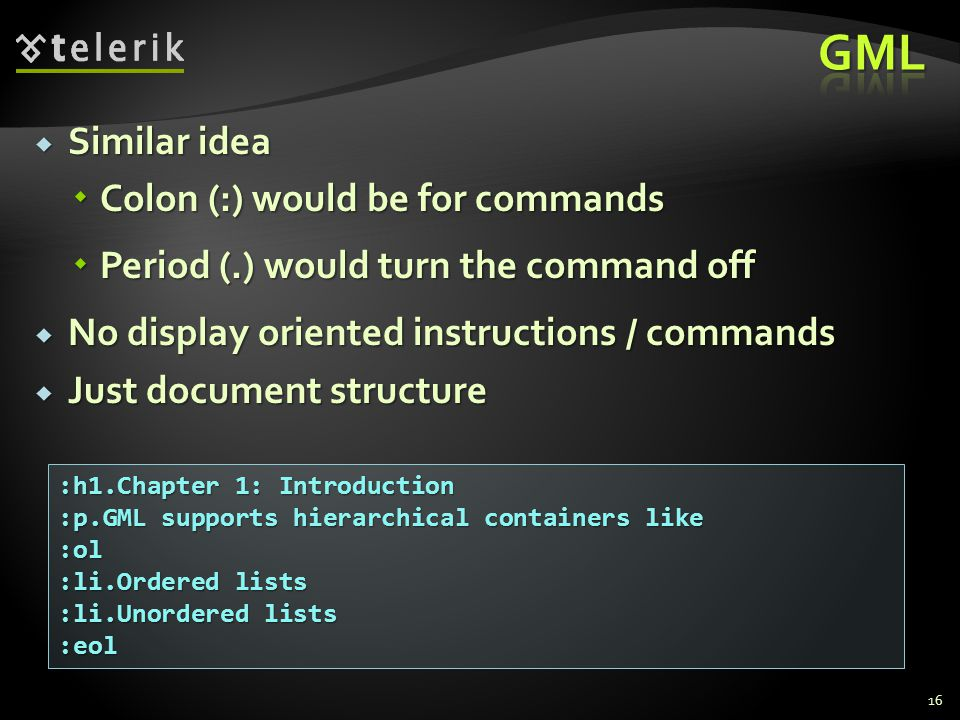  Similar idea  Colon (:) would be for commands  Period (.) would turn the command off  No display oriented instructions / commands  Just document structure :h1.Chapter 1: Introduction :p.GML supports hierarchical containers like :ol :li.Ordered lists :li.Unordered lists :eol 16