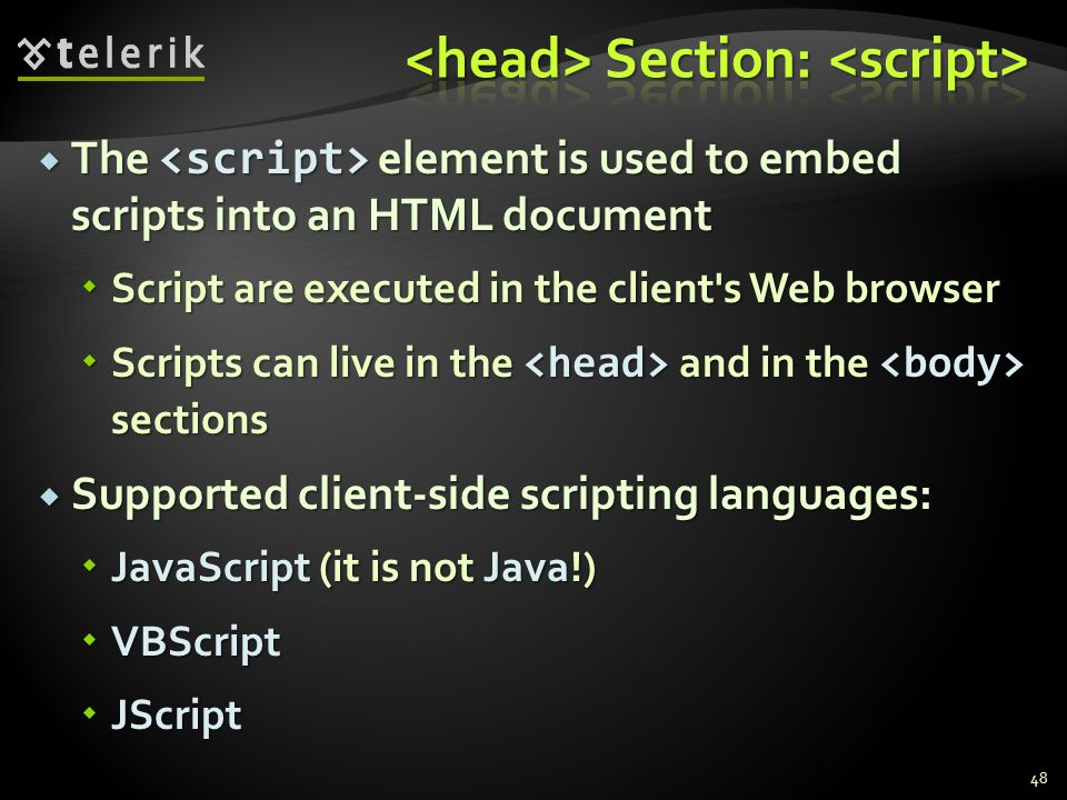  The element is used to embed scripts into an HTML document  Script are executed in the client s Web browser  Scripts can live in the and in the sections  Supported client-side scripting languages:  JavaScript (it is not Java!)  VBScript  JScript 48