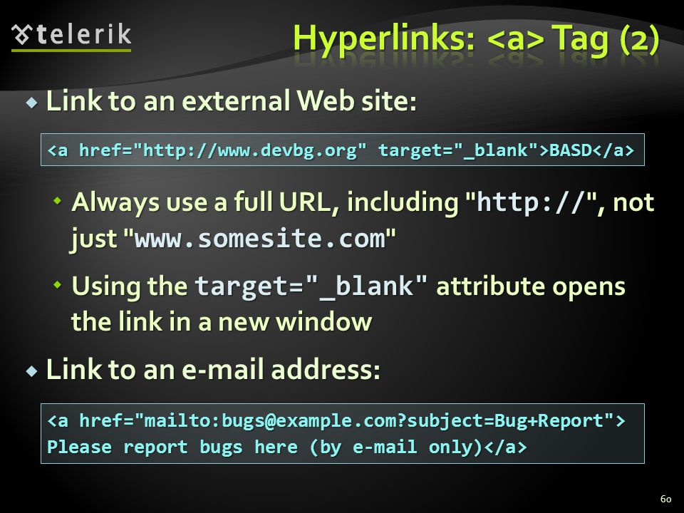  Link to an external Web site:  Always use a full URL, including http:// , not just www.somesite.com  Using the target= _blank attribute opens the link in a new window  Link to an e-mail address: 60 BASD BASD Please report bugs here (by e-mail only) Please report bugs here (by e-mail only)