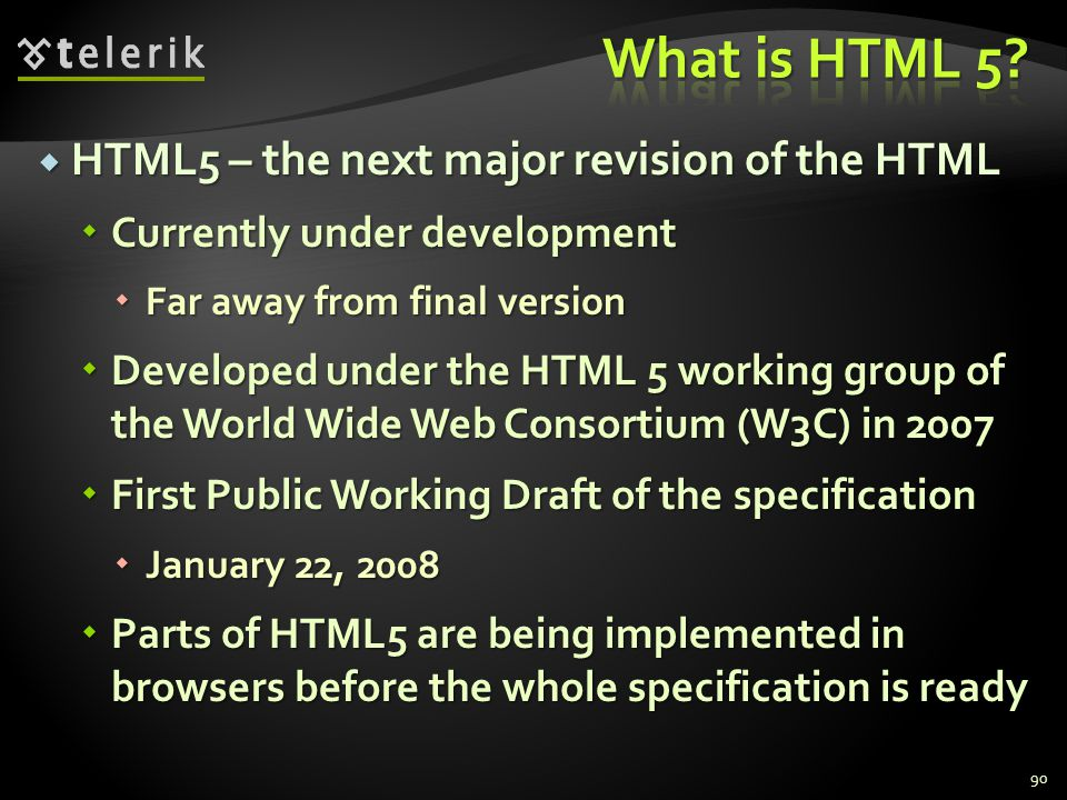  HTML5 – the next major revision of the HTML  Currently under development  Far away from final version  Developed under the HTML 5 working group of the World Wide Web Consortium (W3C) in 2007  First Public Working Draft of the specification  January 22, 2008  Parts of HTML5 are being implemented in browsers before the whole specification is ready 90