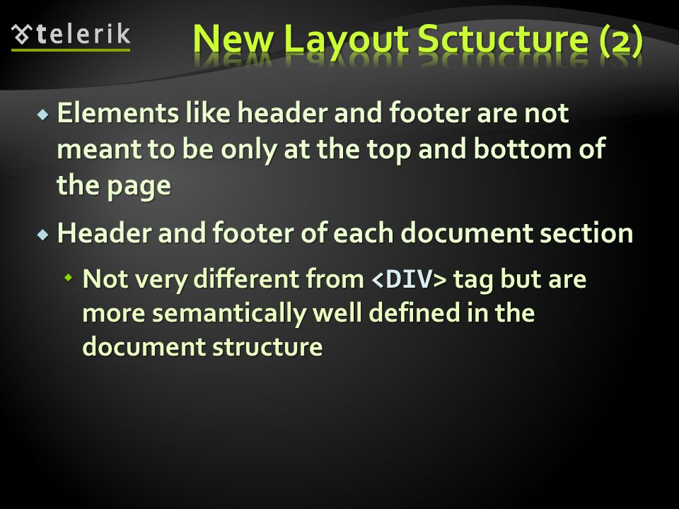  Elements like header and footer are not meant to be only at the top and bottom of the page  Header and footer of each document section  Not very different from tag but are more semantically well defined in the document structure