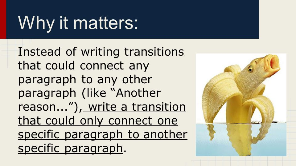 "Why it matters: Instead of writing transitions that could connect any paragraph to any other paragraph (like ""Another reason...""), write a transition"
