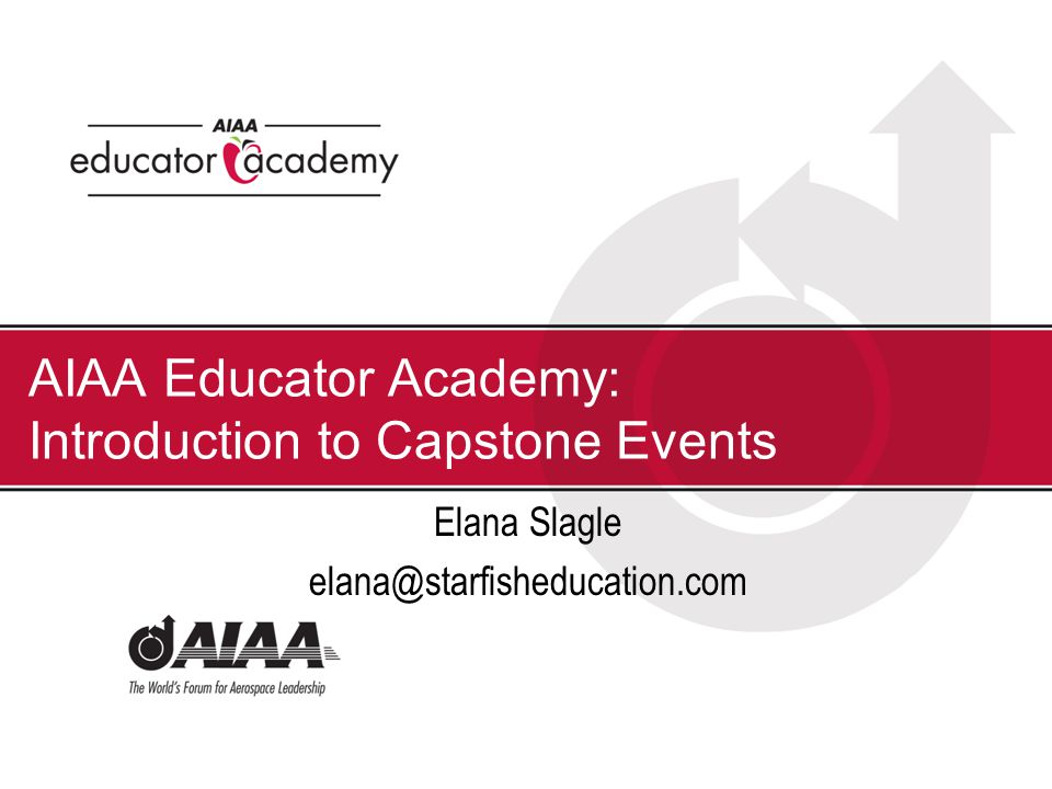 AIAA Educator Academy: Introduction to Capstone Events Elana Slagle elana@starfisheducation.com