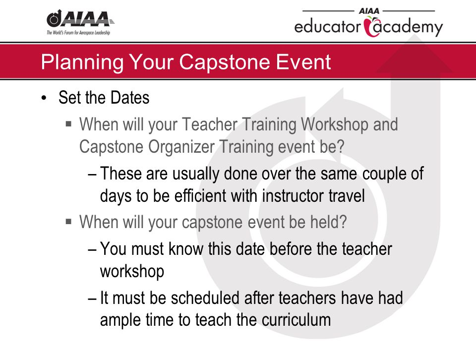 Planning Your Capstone Event Set the Dates  When will your Teacher Training Workshop and Capstone Organizer Training event be? –These are usually don