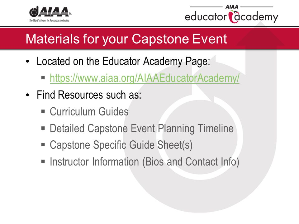 Materials for your Capstone Event Located on the Educator Academy Page:  https://www.aiaa.org/AIAAEducatorAcademy/ https://www.aiaa.org/AIAAEducatorAcademy/ Find Resources such as:  Curriculum Guides  Detailed Capstone Event Planning Timeline  Capstone Specific Guide Sheet(s)  Instructor Information (Bios and Contact Info)