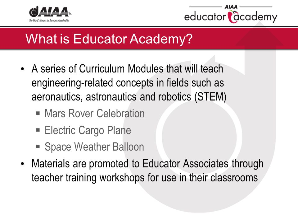 A series of Curriculum Modules that will teach engineering-related concepts in fields such as aeronautics, astronautics and robotics (STEM)  Mars Rover Celebration  Electric Cargo Plane  Space Weather Balloon Materials are promoted to Educator Associates through teacher training workshops for use in their classrooms What is Educator Academy?
