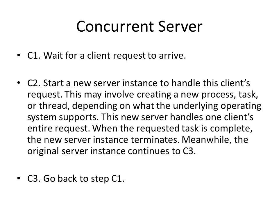 Concurrent Server C1. Wait for a client request to arrive.