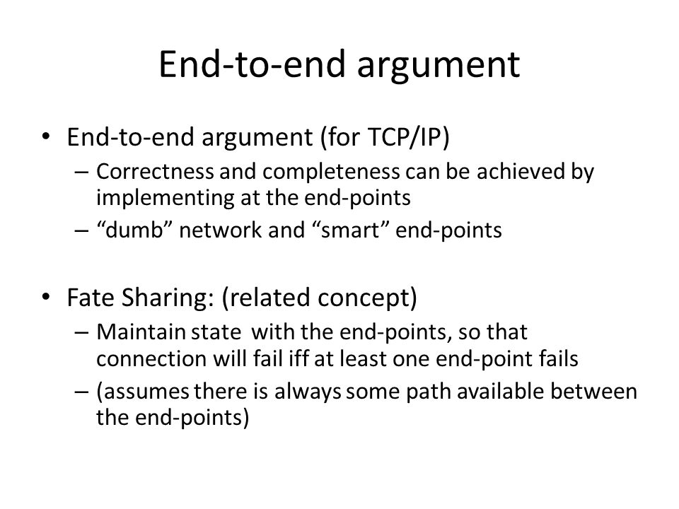 End-to-end argument End-to-end argument (for TCP/IP) – Correctness and completeness can be achieved by implementing at the end-points – dumb network and smart end-points Fate Sharing: (related concept) – Maintain state with the end-points, so that connection will fail iff at least one end-point fails – (assumes there is always some path available between the end-points)