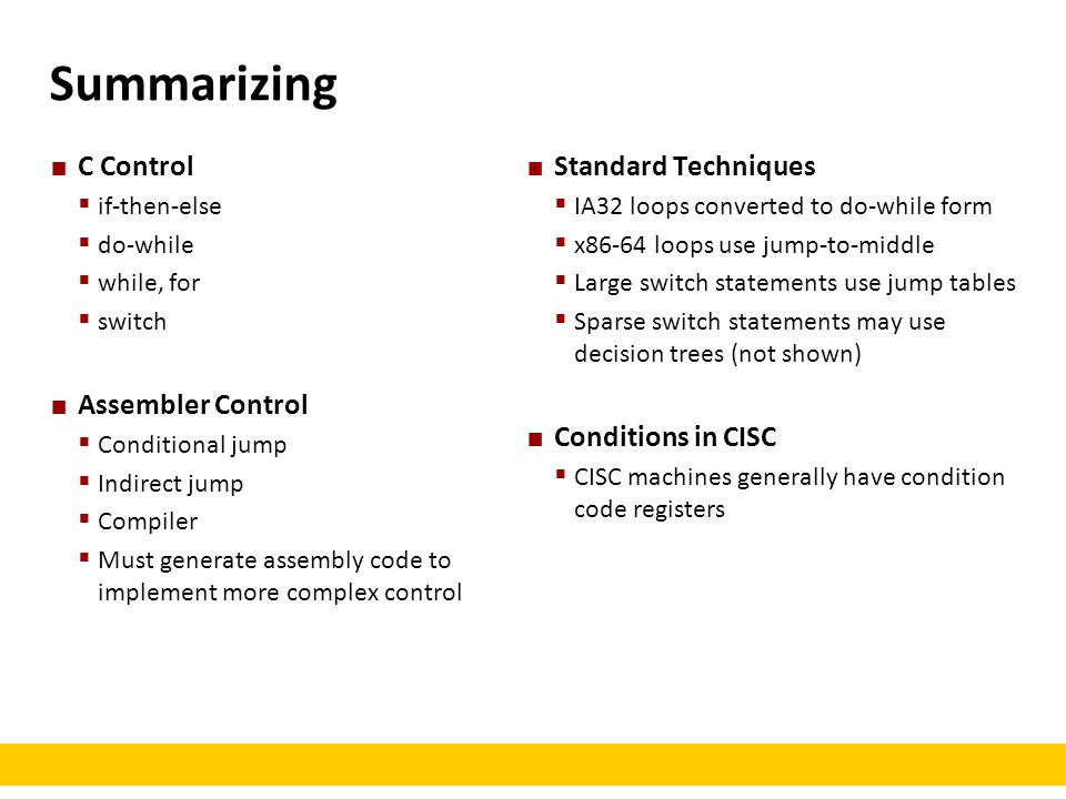 Summarizing C Control  if-then-else  do-while  while, for  switch Assembler Control  Conditional jump  Indirect jump  Compiler  Must generate