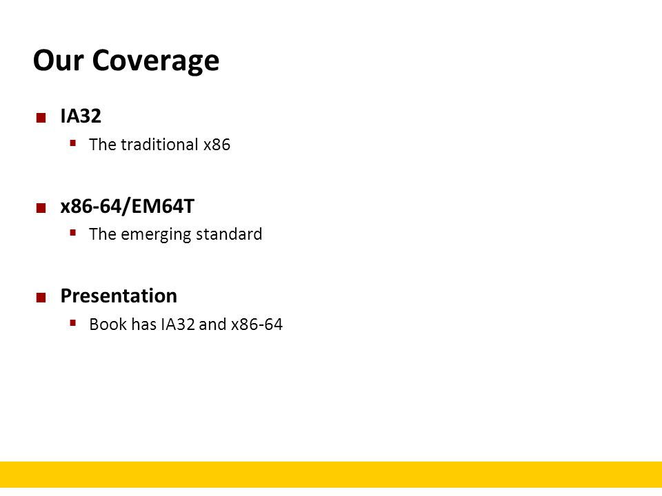 Our Coverage IA32  The traditional x86 x86-64/EM64T  The emerging standard Presentation  Book has IA32 and x86-64