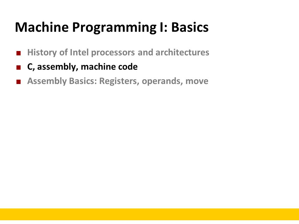 Machine Programming I: Basics History of Intel processors and architectures C, assembly, machine code Assembly Basics: Registers, operands, move