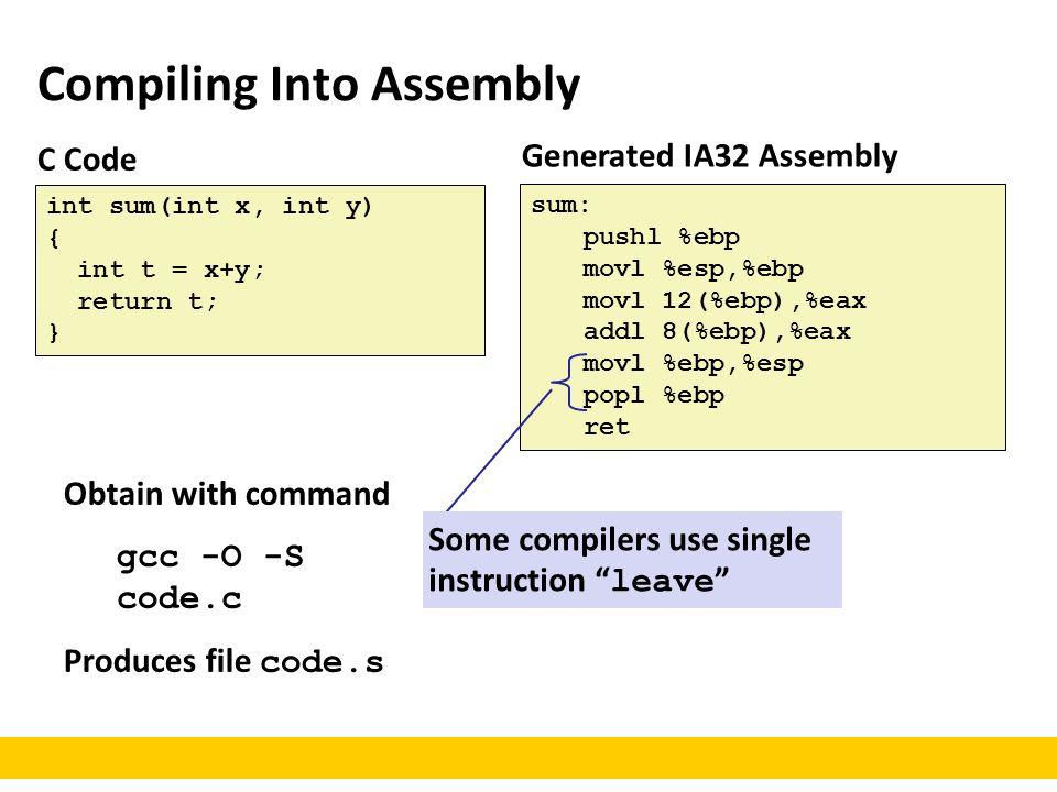 Compiling Into Assembly C Code int sum(int x, int y) { int t = x+y; return t; } Generated IA32 Assembly sum: pushl %ebp movl %esp,%ebp movl 12(%ebp),%