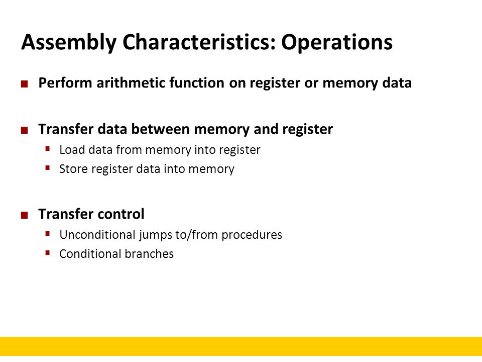 Assembly Characteristics: Operations Perform arithmetic function on register or memory data Transfer data between memory and register  Load data from