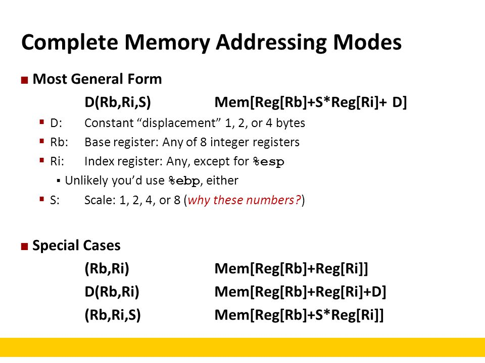 """Complete Memory Addressing Modes Most General Form D(Rb,Ri,S)Mem[Reg[Rb]+S*Reg[Ri]+ D]  D: Constant """"displacement"""" 1, 2, or 4 bytes  Rb: Base regist"""