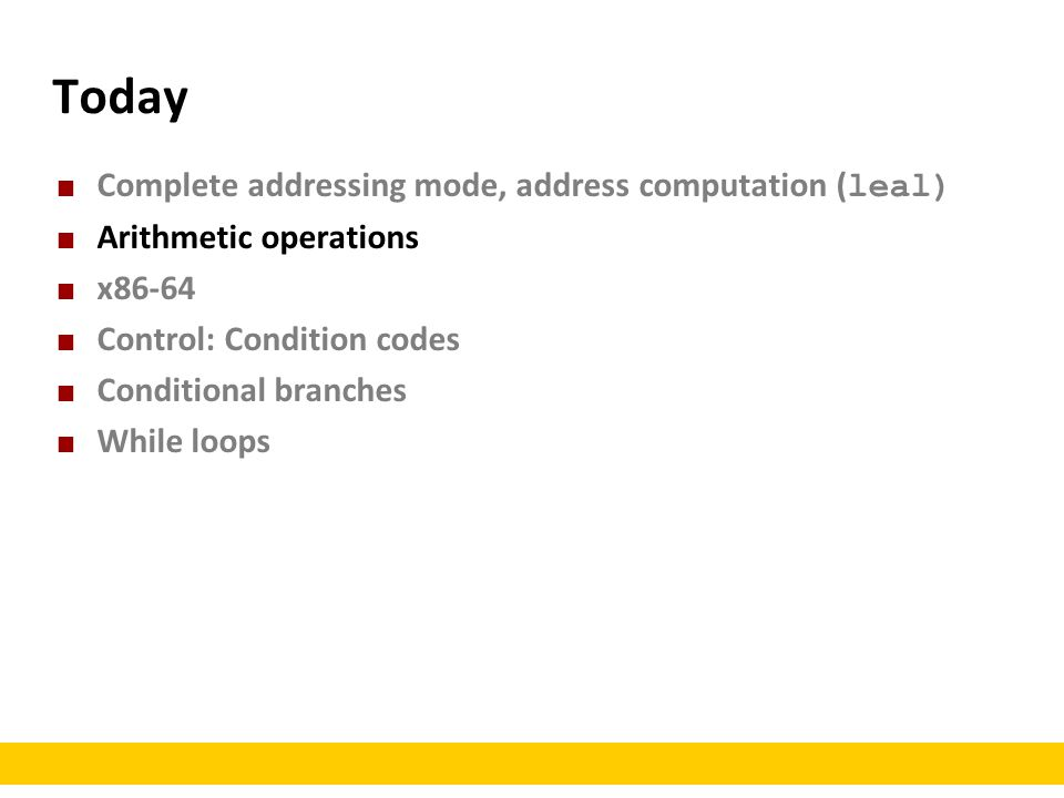 Today Complete addressing mode, address computation ( leal) Arithmetic operations x86-64 Control: Condition codes Conditional branches While loops