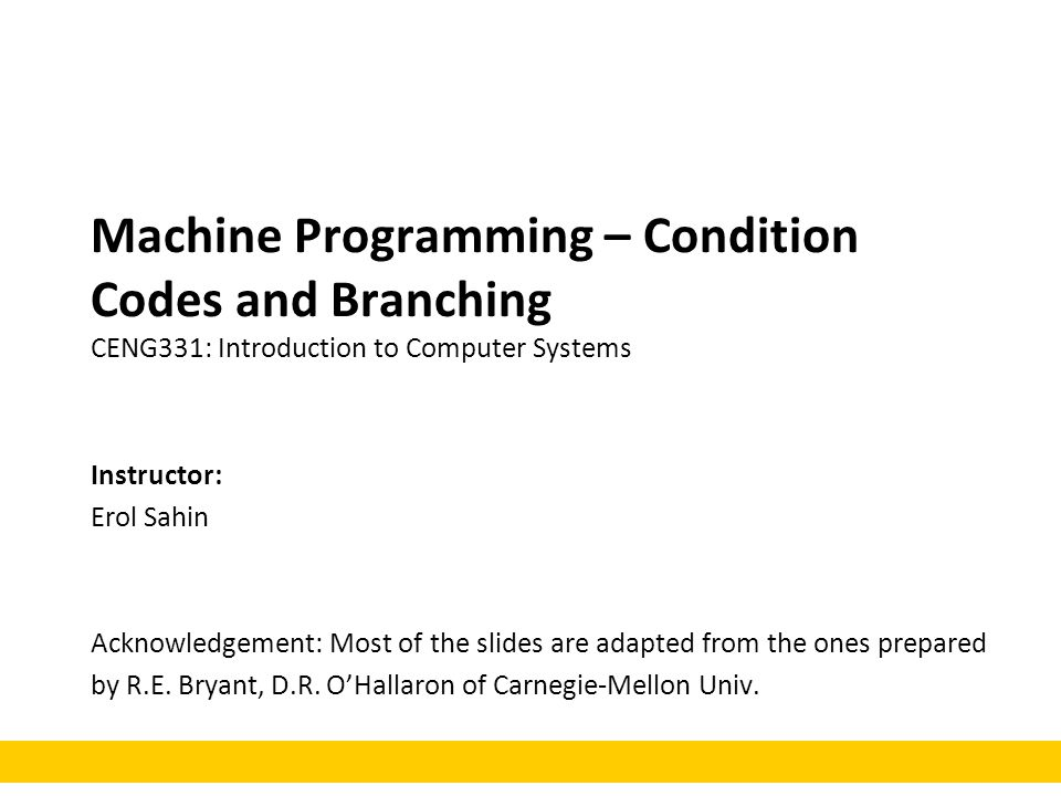 Machine Programming – Condition Codes and Branching CENG331: Introduction to Computer Systems Instructor: Erol Sahin Acknowledgement: Most of the slid