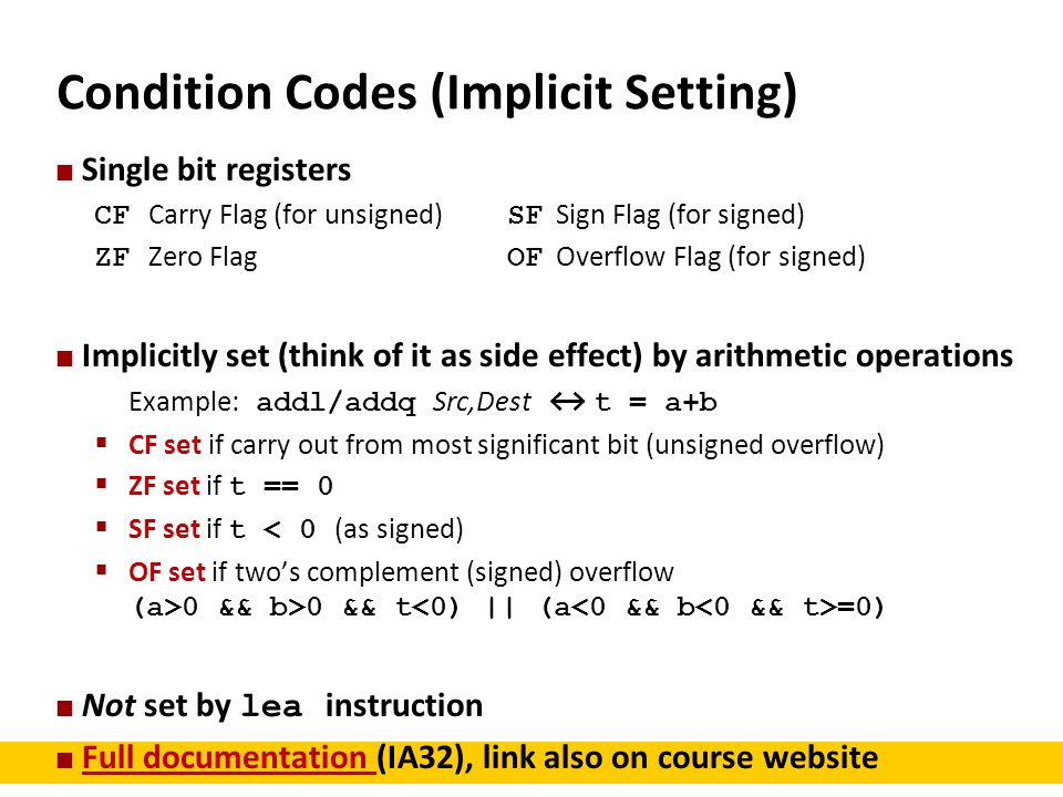 Condition Codes (Implicit Setting) Single bit registers CF Carry Flag (for unsigned) SF Sign Flag (for signed) ZF Zero Flag OF Overflow Flag (for sign