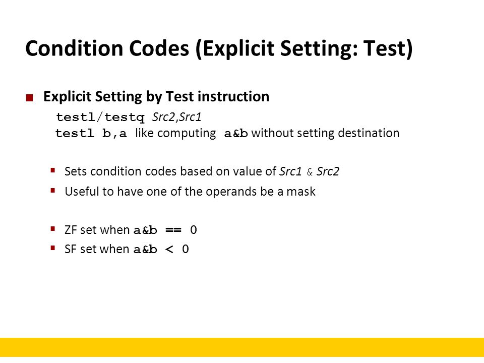 Condition Codes (Explicit Setting: Test) Explicit Setting by Test instruction testl/testq Src2,Src1 testl b,a like computing a&b without setting desti