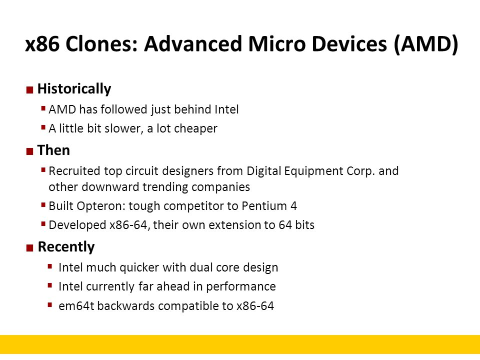 x86 Clones: Advanced Micro Devices (AMD) Historically  AMD has followed just behind Intel  A little bit slower, a lot cheaper Then  Recruited top c