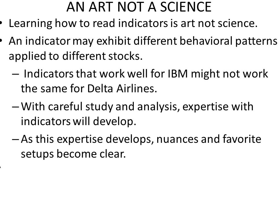 AN ART NOT A SCIENCE Learning how to read indicators is art not science.