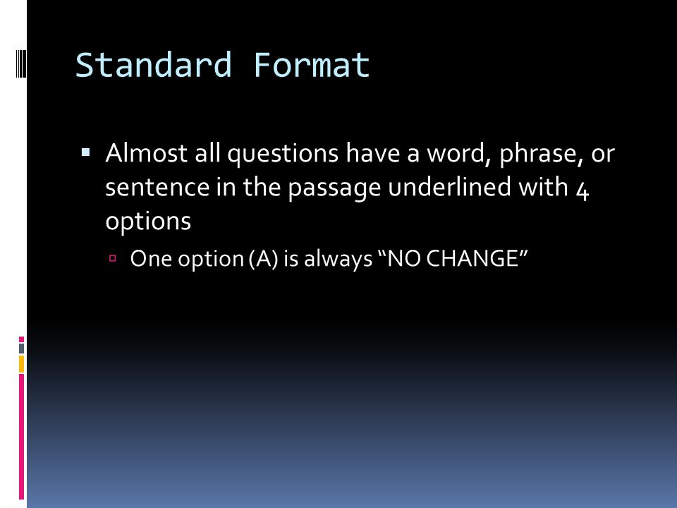 Standard Format  Almost all questions have a word, phrase, or sentence in the passage underlined with 4 options  One option (A) is always NO CHANGE