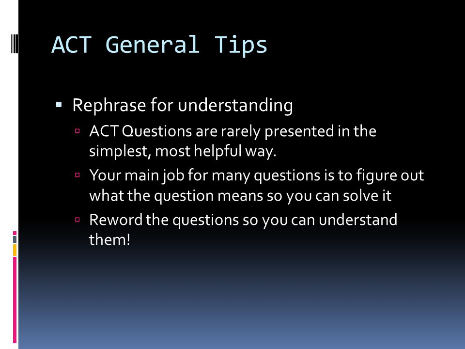 ACT General Tips  Mark Up Your Test Booklet  Circle or Underline the Main Idea  Make a Road Map of the Passage  Quick notes about each paragraph so you get how it fits together  That way, you know WHERE to find what you NEED to find